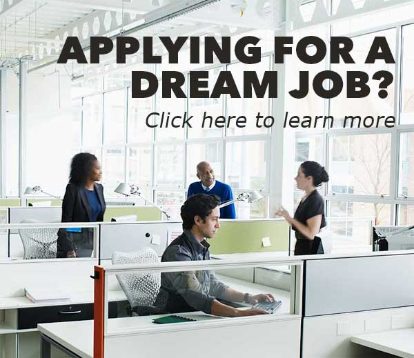 Applying for a dream job? Click Here to learn more.